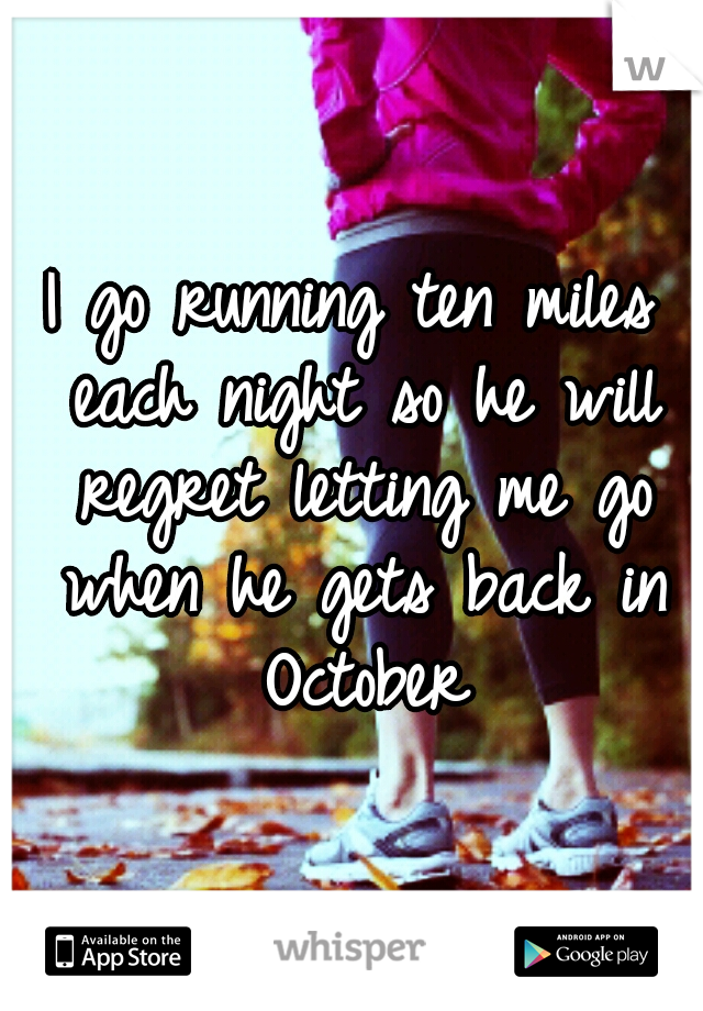 I go running ten miles each night so he will regret letting me go when he gets back in October
