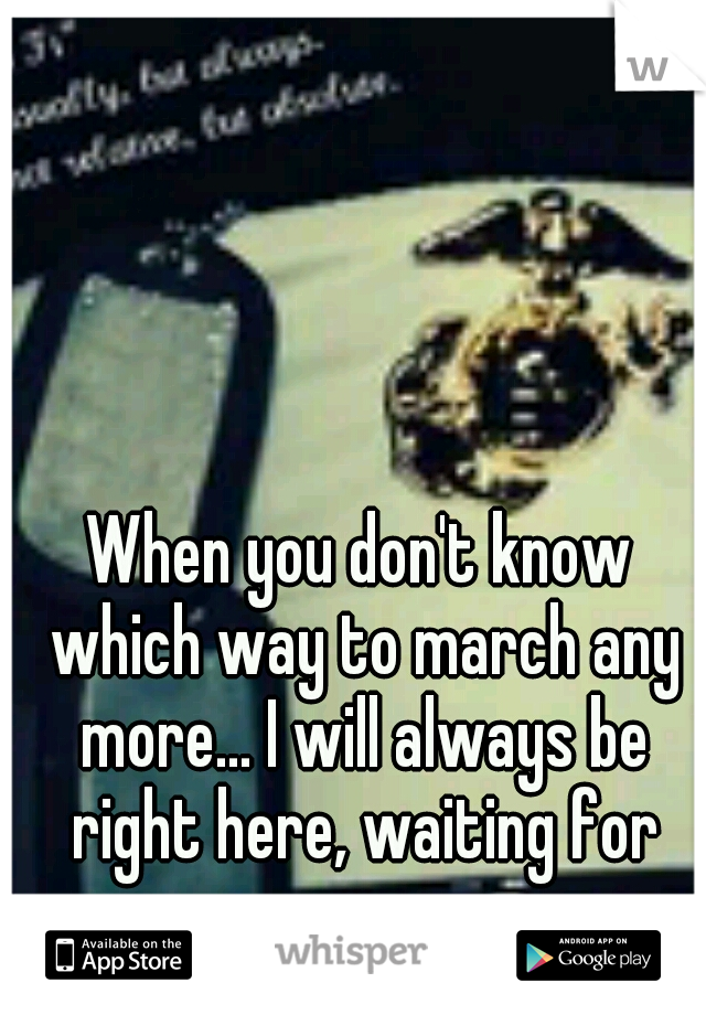 When you don't know which way to march any more... I will always be right here, waiting for you.