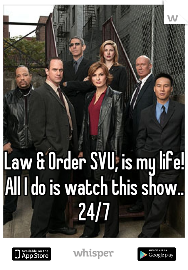 Law & Order SVU, is my life! All I do is watch this show.. 24/7