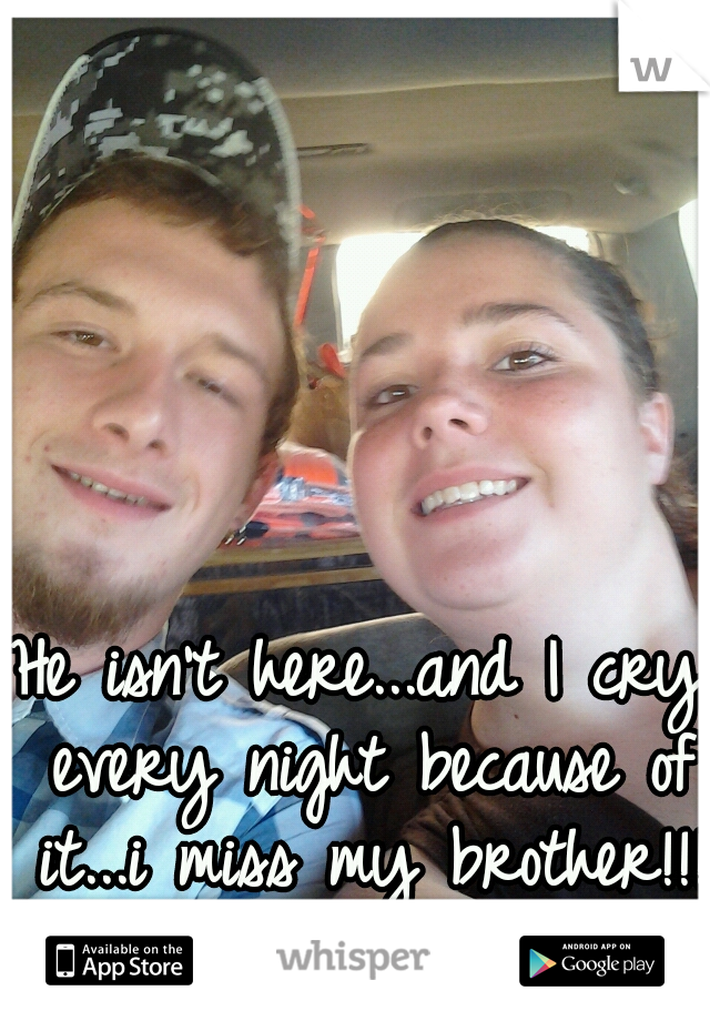 He isn't here...and I cry every night because of it...i miss my brother!!!