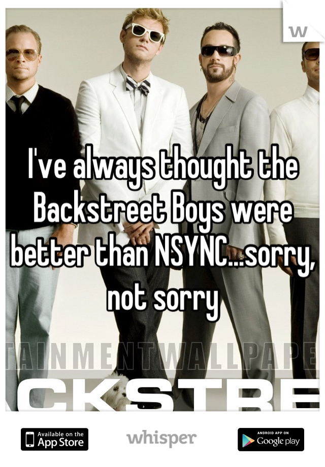 I've always thought the Backstreet Boys were better than NSYNC...sorry, not sorry