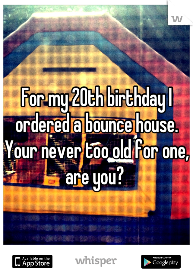For my 20th birthday I ordered a bounce house. Your never too old for one, are you?