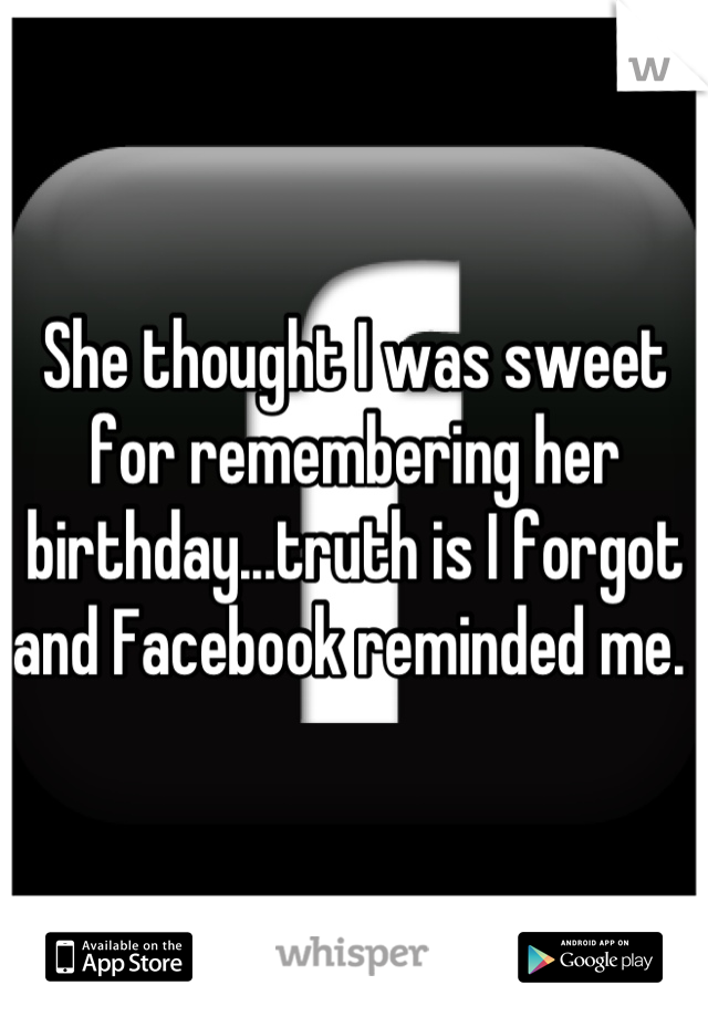 She thought I was sweet for remembering her birthday...truth is I forgot and Facebook reminded me.