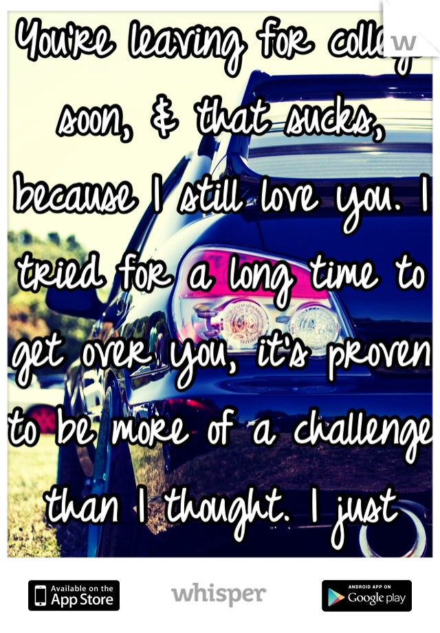 You're leaving for college soon, & that sucks, because I still love you. I tried for a long time to get over you, it's proven to be more of a challenge than I thought. I just want you to myself.