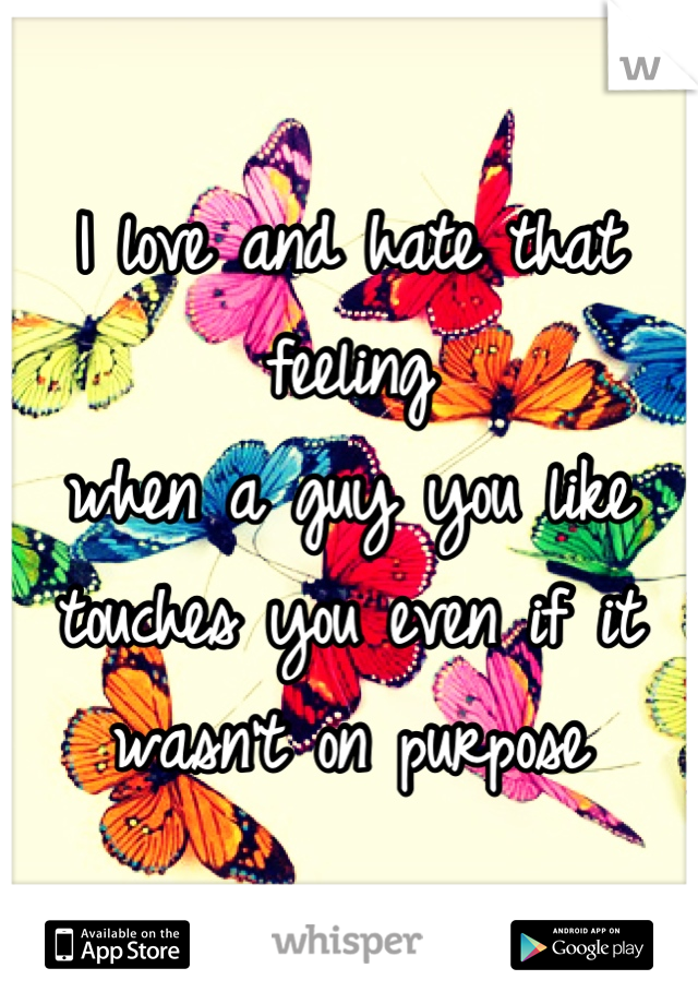 I love and hate that feeling  when a guy you like  touches you even if it  wasn't on purpose