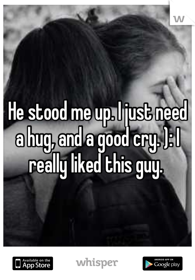 He stood me up. I just need a hug, and a good cry. ): I really liked this guy.