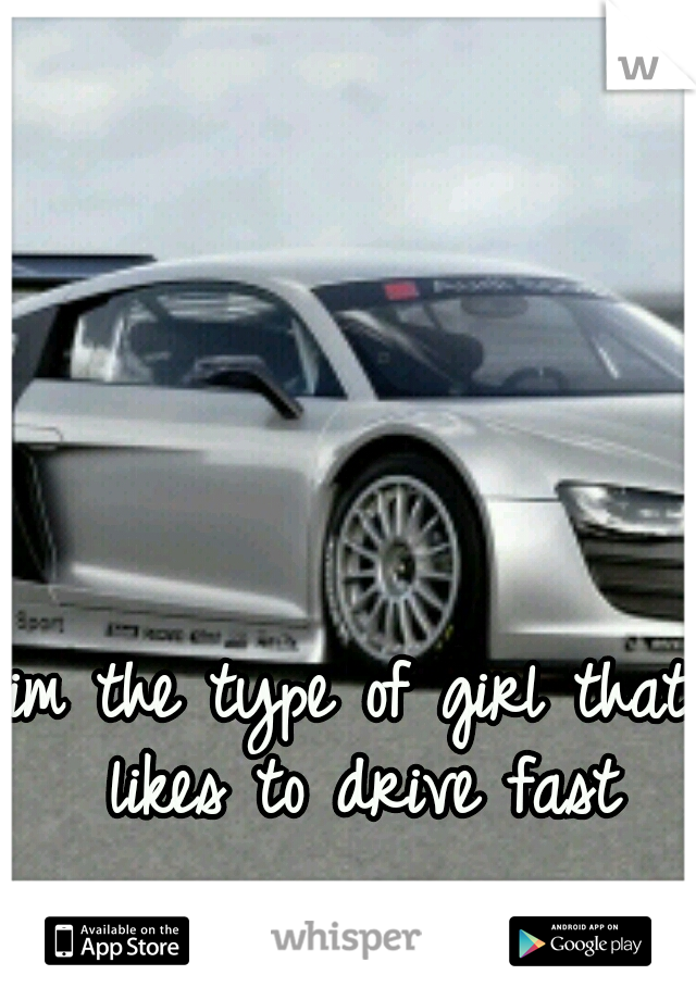 im the type of girl that likes to drive fast