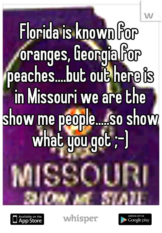 Florida is known for oranges, Georgia for peaches....but out here is in Missouri we are the show me people.....so show what you got ;-)