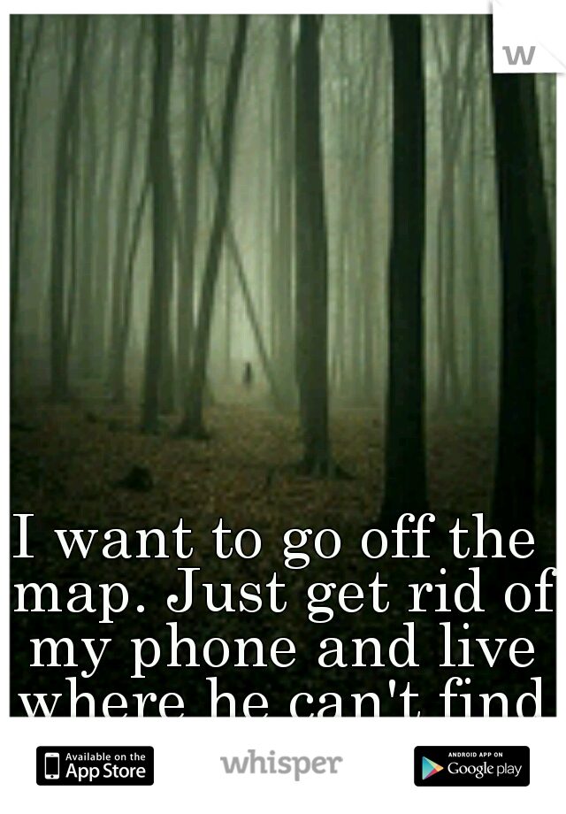 I want to go off the map. Just get rid of my phone and live where he can't find me.