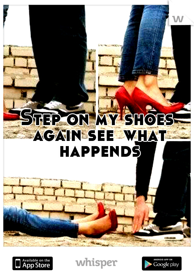 Step on my shoes again see what happends