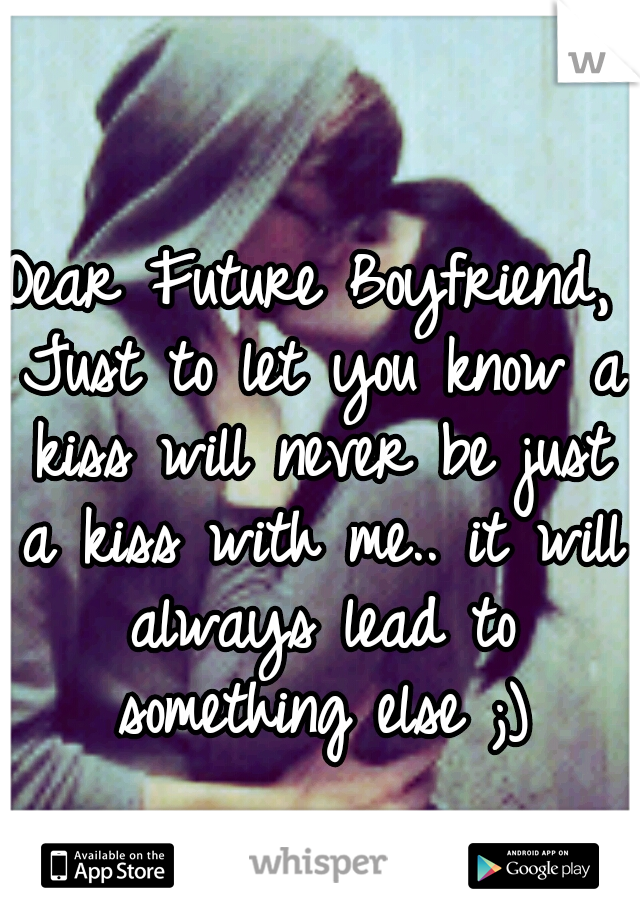 Dear Future Boyfriend, Just to let you know a kiss will never be just a kiss with me.. it will always lead to something else ;)
