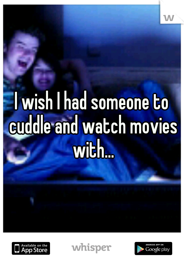 I wish I had someone to cuddle and watch movies with...