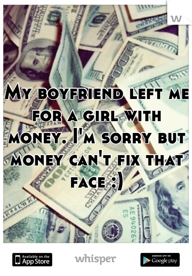 My boyfriend left me for a girl with money. I'm sorry but money can't fix that face :)