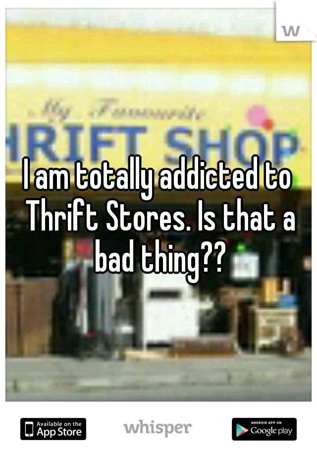 I am totally addicted to Thrift Stores. Is that a bad thing??