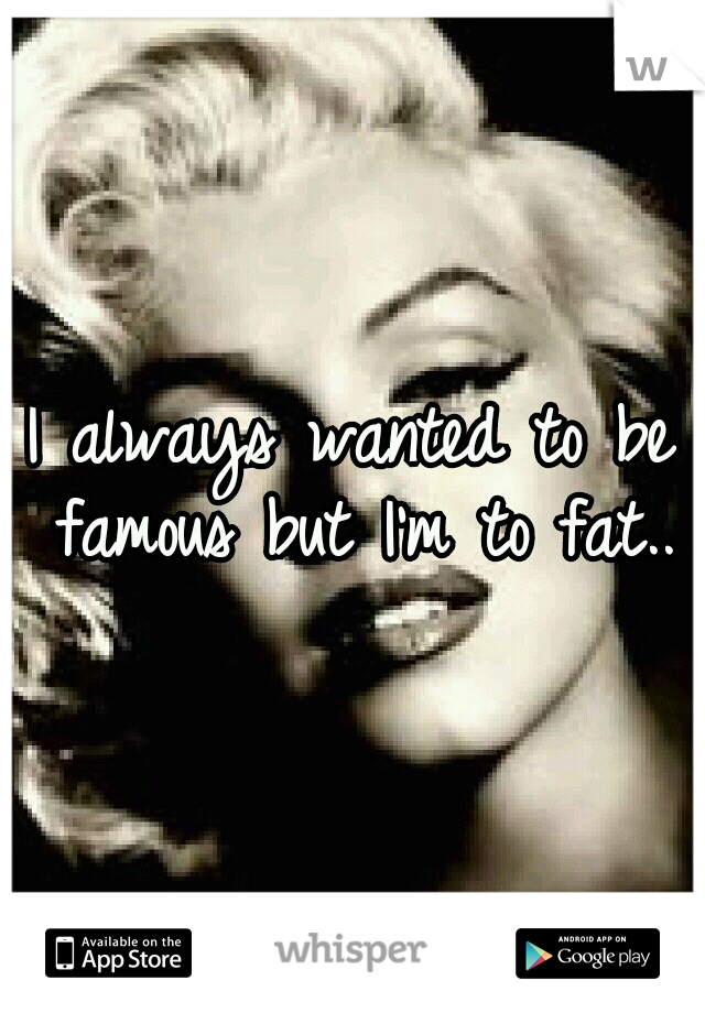 I always wanted to be famous but I'm to fat..