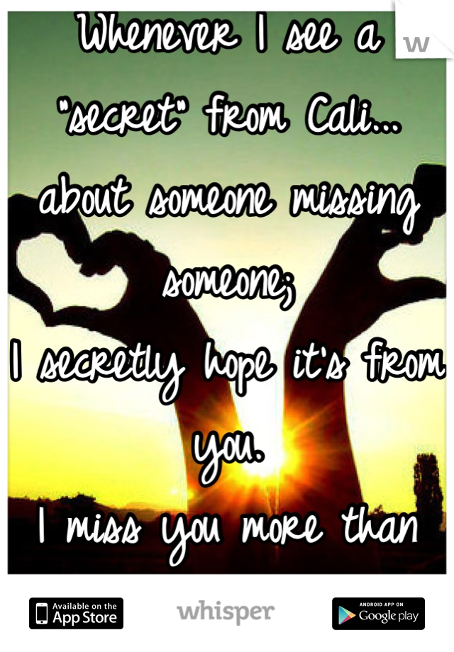"""Whenever I see a """"secret"""" from Cali... about someone missing someone; I secretly hope it's from you. I miss you more than you'll  ever know.  :("""