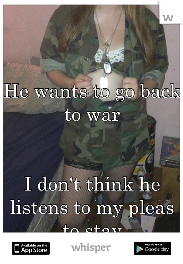 He wants to go back to war   I don't think he listens to my pleas to stay