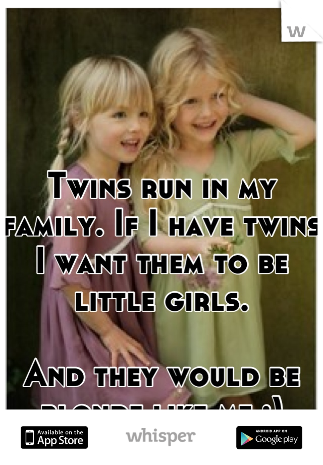 Twins run in my family. If I have twins I want them to be little girls.   And they would be blonde like me :)