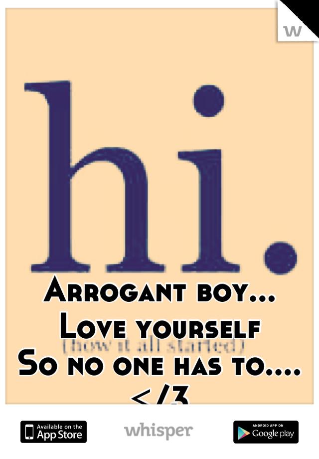 Arrogant boy... Love yourself So no one has to....  </3