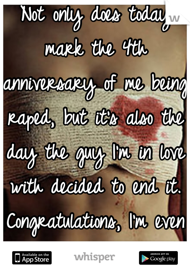 Not only does today mark the 4th anniversary of me being raped, but it's also the day the guy I'm in love with decided to end it. Congratulations, I'm even more of a mess now.