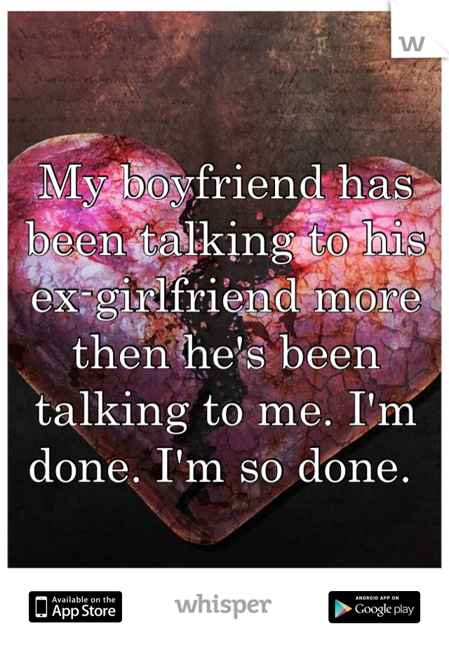 My boyfriend has been talking to his ex-girlfriend more then he's been talking to me. I'm done. I'm so done.