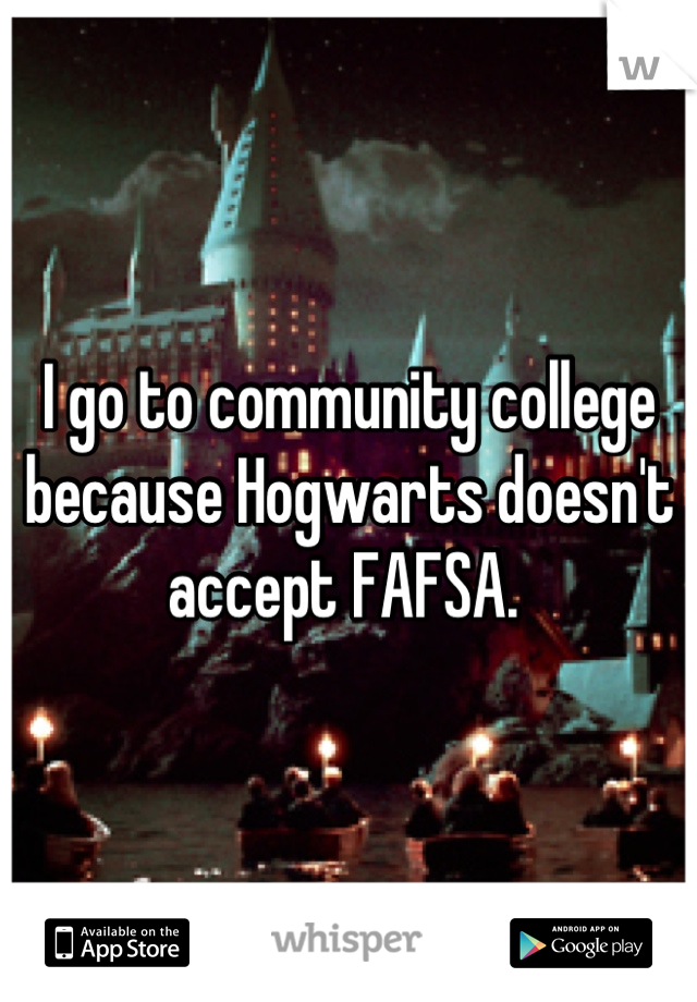 I go to community college because Hogwarts doesn't accept FAFSA.