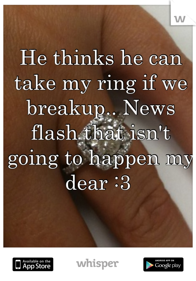 He thinks he can take my ring if we breakup.. News flash that isn't going to happen my dear :3