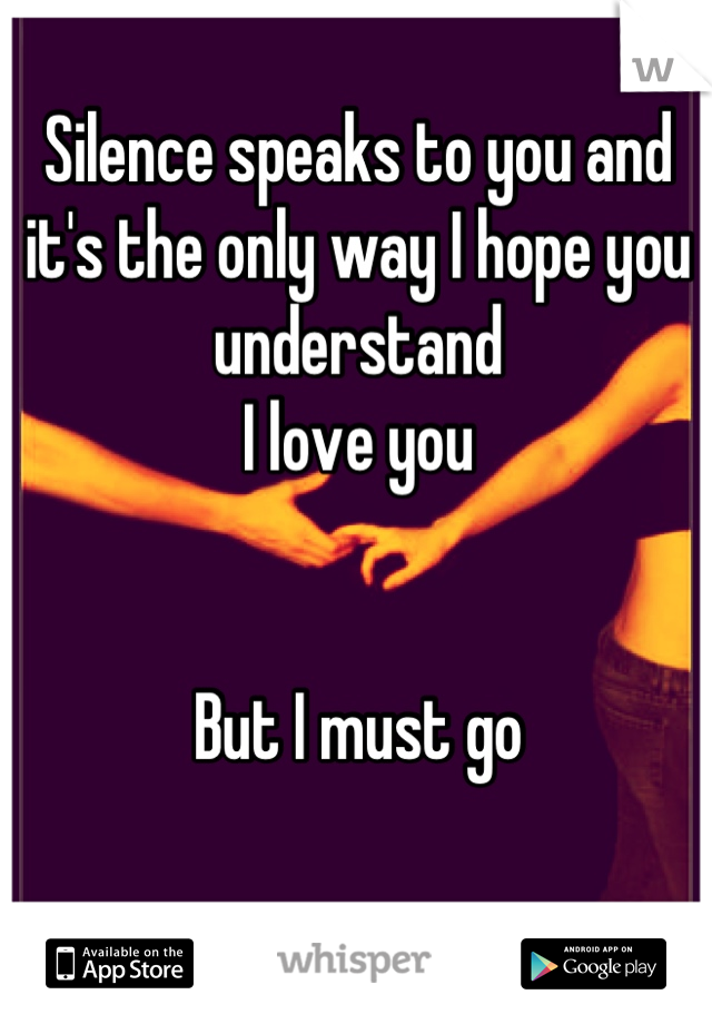 Silence speaks to you and it's the only way I hope you understand I love you   But I must go