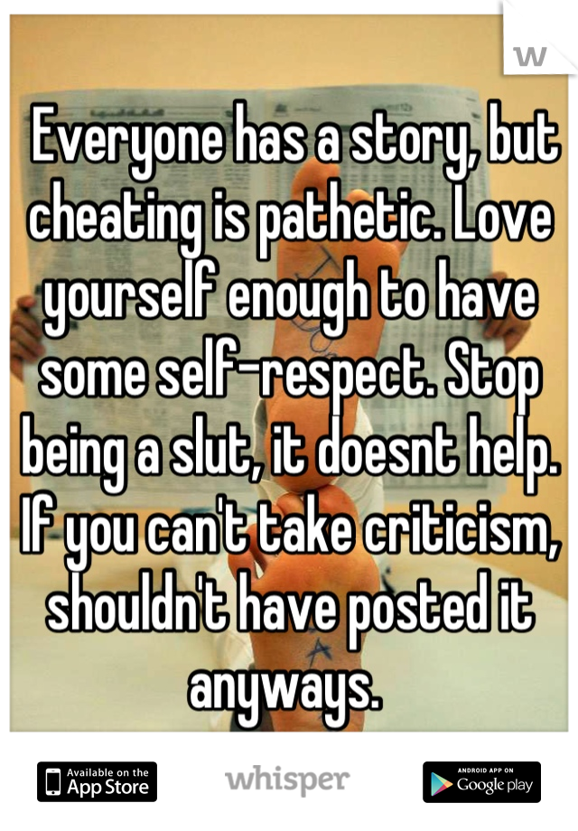 Everyone has a story, but cheating is pathetic  Love
