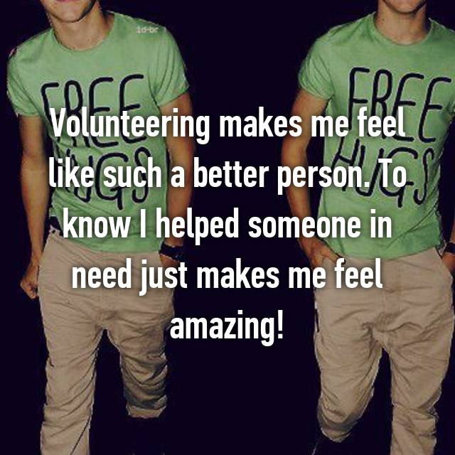 Volunteering makes me feel like such a better person. To know I helped someone in need just makes me feel amazing!