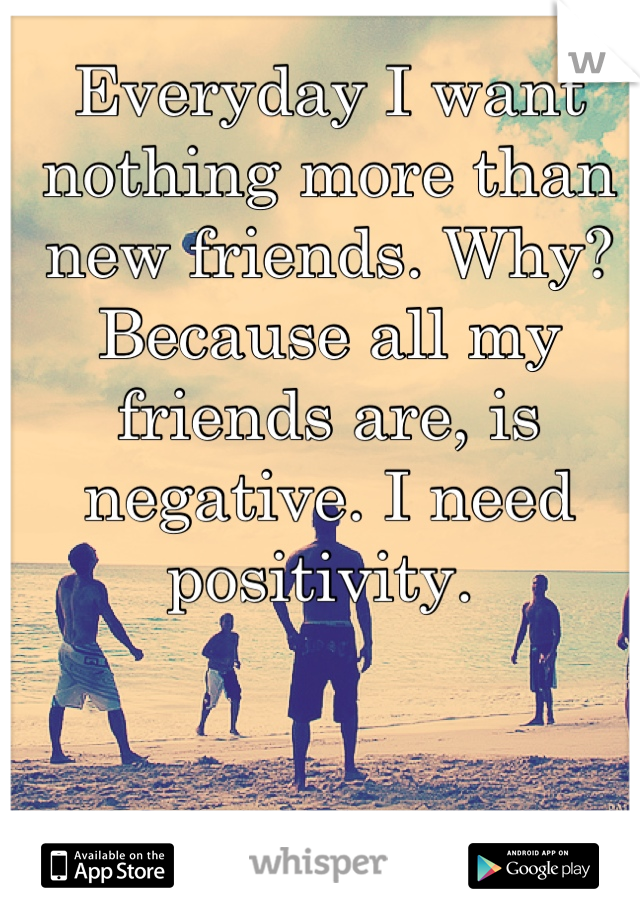 Everyday I want nothing more than new friends. Why? Because all my friends are, is negative. I need positivity.