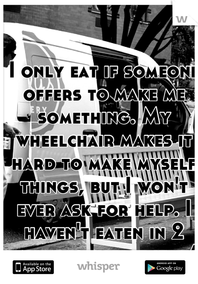 I only eat if someone offers to make me something. My wheelchair makes it hard to make myself things, but I won't ever ask for help. I haven't eaten in 2 days because of it. :/