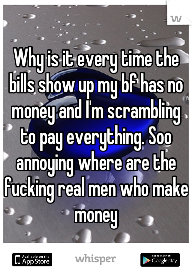 Why is it every time the bills show up my bf has no money and I'm scrambling to pay everything. Soo annoying where are the fucking real men who make money