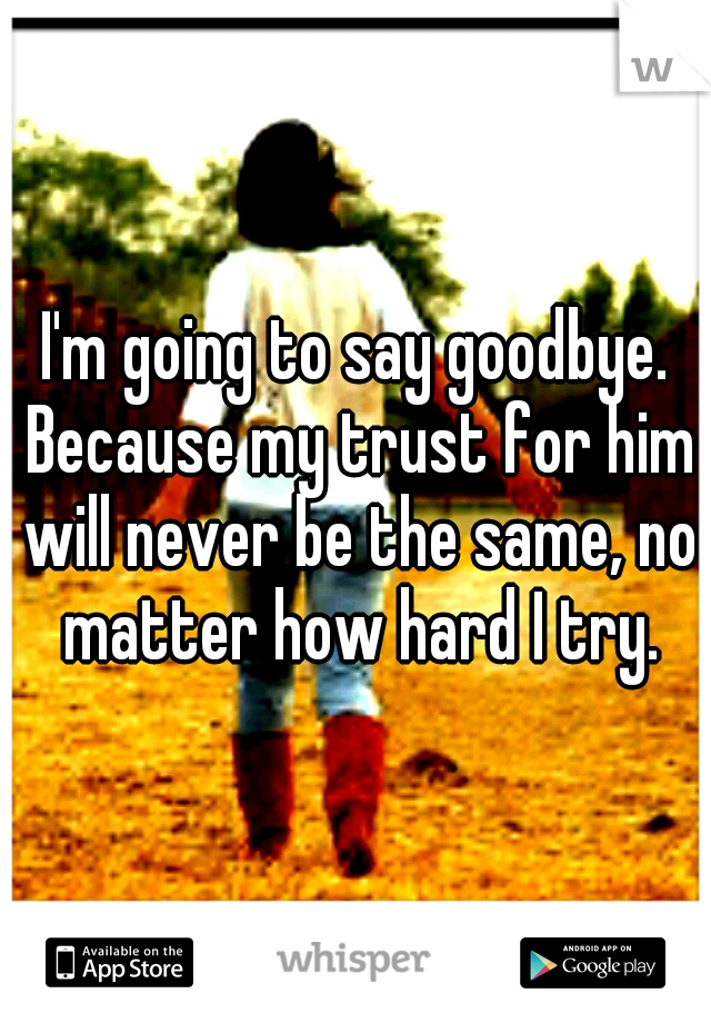 I'm going to say goodbye. Because my trust for him will never be the same, no matter how hard I try.