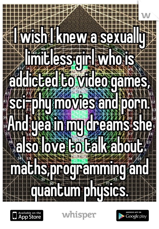 I wish I knew a sexually limitless girl who is addicted to video games, sci-phy movies and porn. And yea in my dreams she also love to talk about maths,programming and quantum physics.
