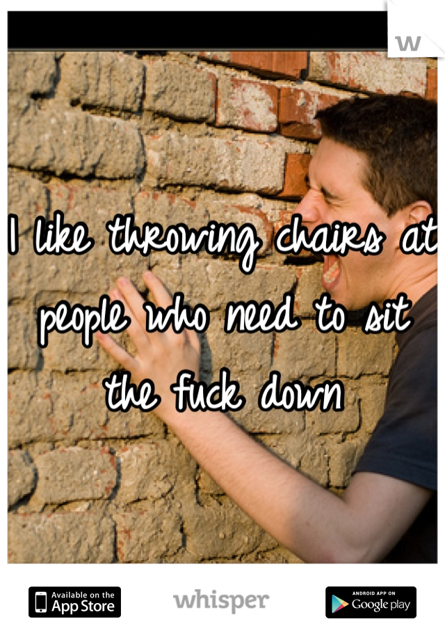 I like throwing chairs at people who need to sit the fuck down