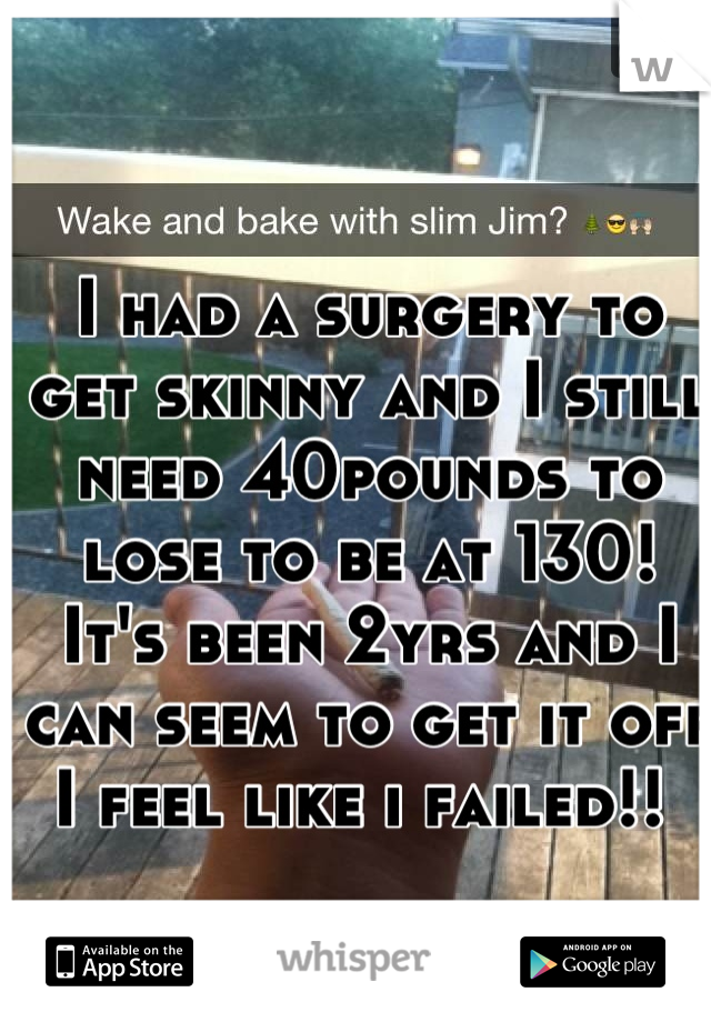 I had a surgery to get skinny and I still need 40pounds to lose to be at 130! It's been 2yrs and I can seem to get it off I feel like i failed!!