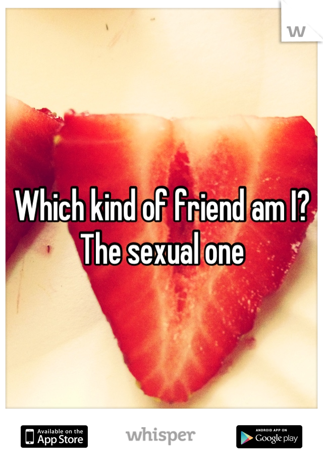 Which kind of friend am I? The sexual one