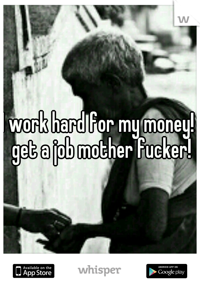 I work hard for my money!  get a job mother fucker!