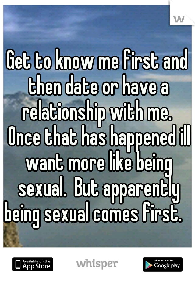 Get to know me first and then date or have a relationship with me.  Once that has happened ill want more like being sexual.  But apparently being sexual comes first.
