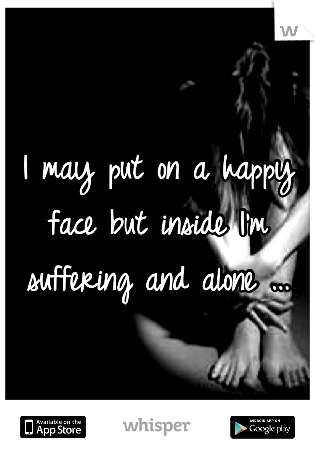 I may put on a happy face but inside I'm suffering and alone ...