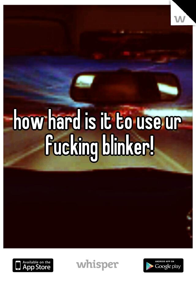 how hard is it to use ur fucking blinker!