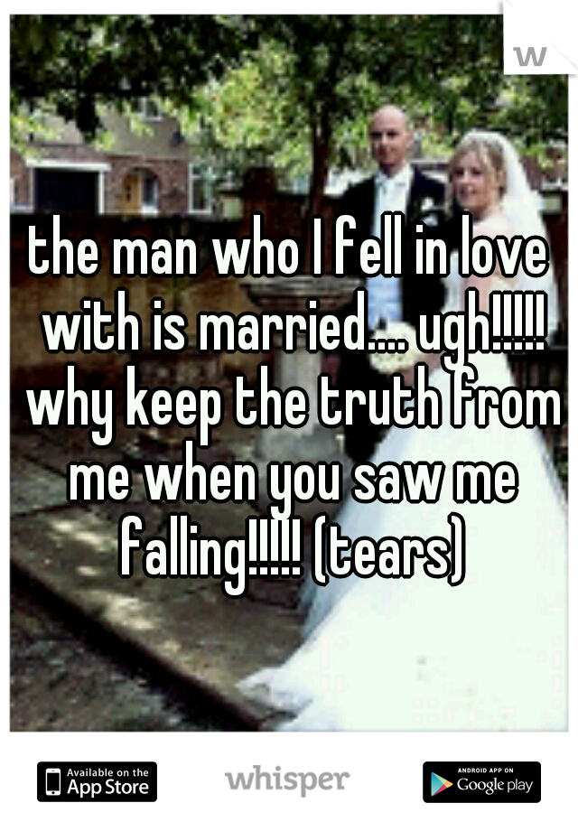 the man who I fell in love with is married.... ugh!!!!! why keep the truth from me when you saw me falling!!!!! (tears)