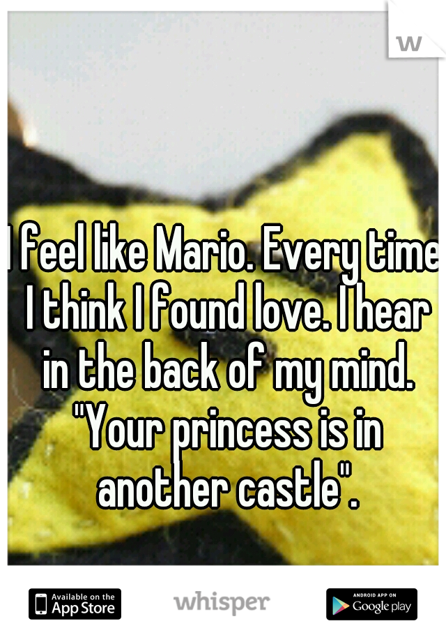"""I feel like Mario. Every time I think I found love. I hear in the back of my mind. """"Your princess is in another castle""""."""
