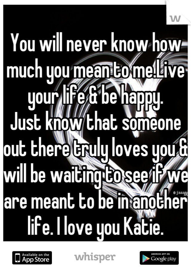 You will never know how much you mean to me.Live your life & be happy. Just know that someone out there truly loves you & will be waiting to see if we are meant to be in another life. I love you Katie.