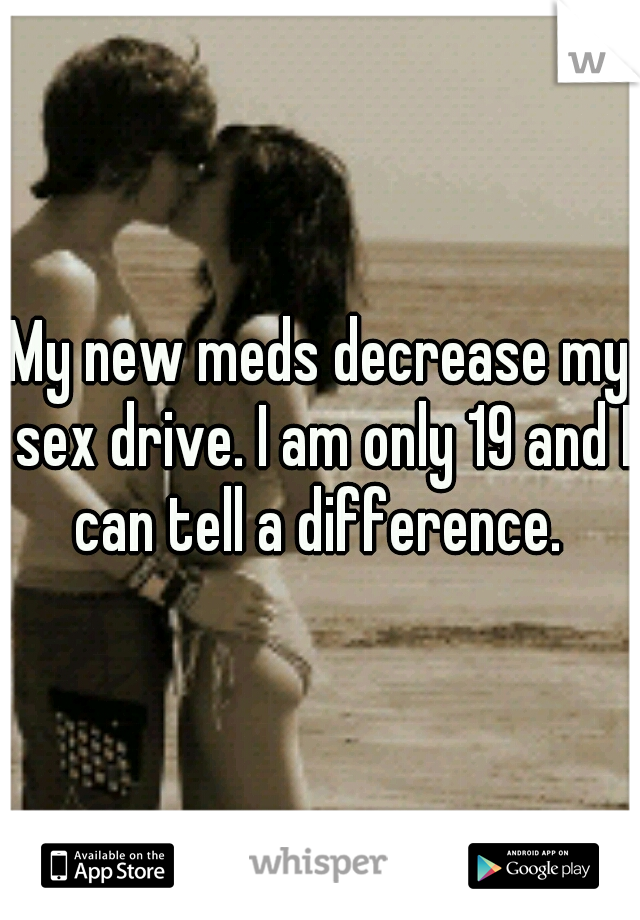 My new meds decrease my sex drive. I am only 19 and I can tell a difference.