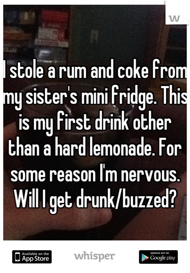 I stole a rum and coke from my sister's mini fridge. This is my first drink other than a hard lemonade. For some reason I'm nervous. Will I get drunk/buzzed?