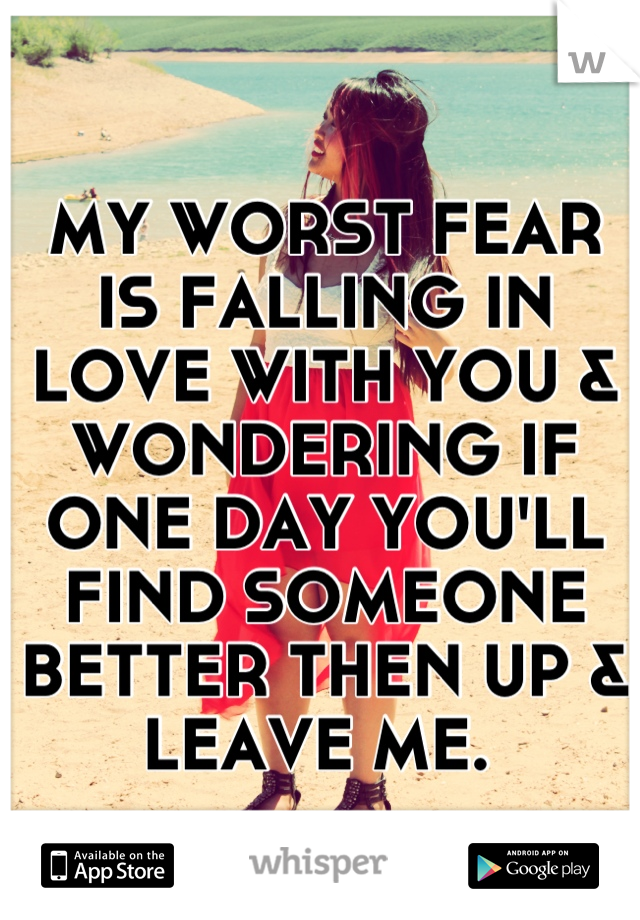 MY WORST FEAR IS FALLING IN LOVE WITH YOU & WONDERING IF ONE DAY YOU'LL FIND SOMEONE BETTER THEN UP & LEAVE ME.