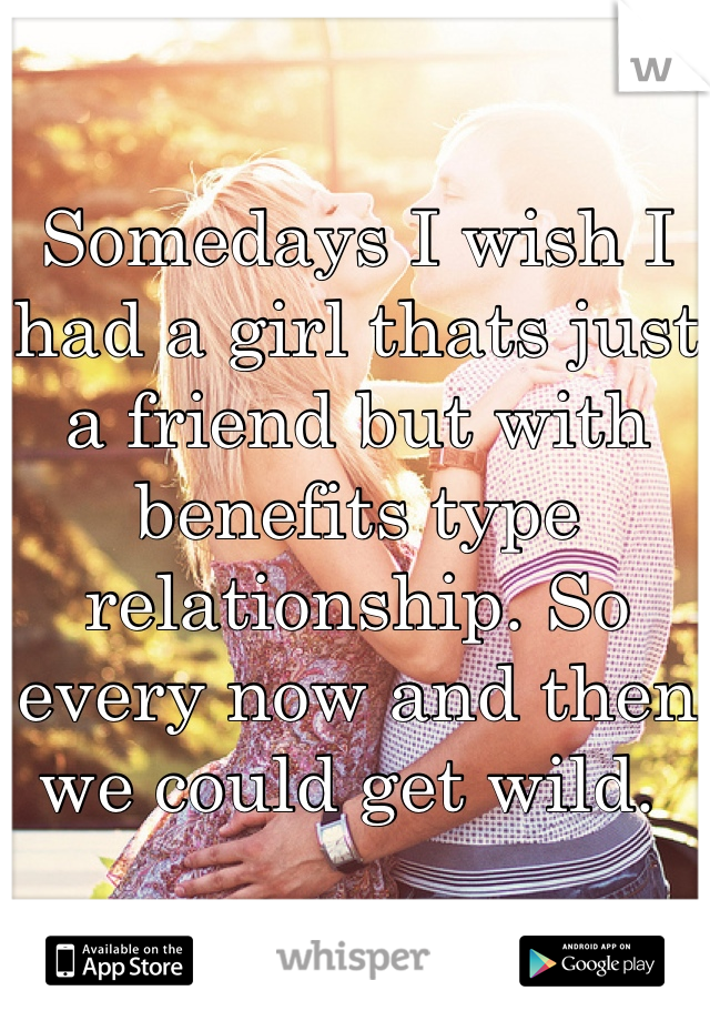 Somedays I wish I had a girl thats just a friend but with benefits type relationship. So every now and then we could get wild.