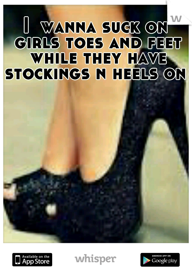 I  wanna suck on girls toes and feet while they have stockings n heels on